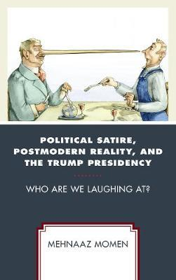 Political Satire, Postmodern Reality, and the Trump Presidency by Mehnaaz Momen
