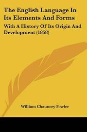 The English Language In Its Elements And Forms: With A History Of Its Origin And Development (1858) by William Chauncey Fowler