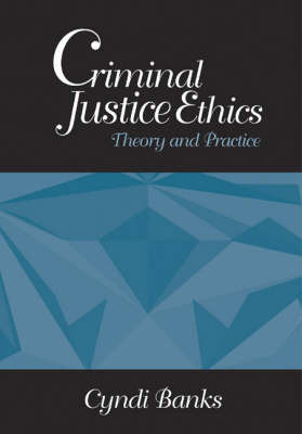 Criminal Justice Ethics: Theory and Practice by Cyndi L. Banks