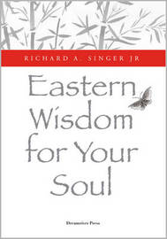 Eastern Wisdom for Your Soul by Richard A. Singer