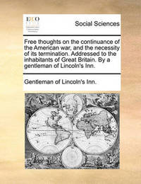 Free Thoughts on the Continuance of the American War, and the Necessity of Its Termination. Addressed to the Inhabitants of Great Britain. by a Gentleman of Lincoln's Inn. by Gentleman Of Lincoln's-Inn