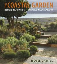 The Coastal Garden: Design Inspiration from Wild New Zealand by Isobel Gabites