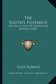 The Youth's Plutarch: Or Select Lives of Greeks and Romans (1843) by Eliza Robbins