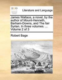 James Wallace, a Novel, by the Author of Mount-Henneth, Barham-Downs, and the Fair Syrian. in Three Volumes. ... Volume 2 of 3 by Robert Bage