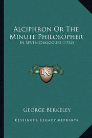 Alciphron or the Minute Philosopher: In Seven Dialogues (1752) by George Berkeley