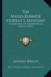 The Anglo-Burmese Student's Assistant: Consisting of Grammatical Notes (1877) by Edward Wright