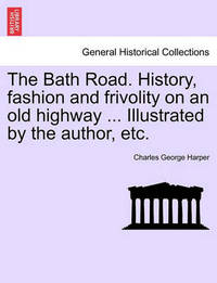 The Bath Road. History, Fashion and Frivolity on an Old Highway ... Illustrated by the Author, Etc. by Charles George Harper