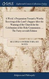 A Week's Preparation Toward a Worthy Receiving of the Lord's Supper After the Warning of the Church for the Celebration of the Holy Communion. ... the Forty-Seventh Edition by Multiple Contributors image