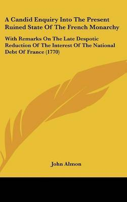 A Candid Enquiry Into The Present Ruined State Of The French Monarchy: With Remarks On The Late Despotic Reduction Of The Interest Of The National Debt Of France (1770) by John Almon