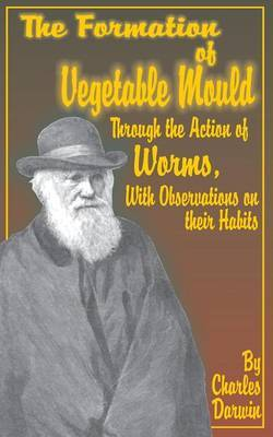 The Formation of Vegetable Mould, Through the Action of Worms, with Observations on Their Habits. by Charles Darwin