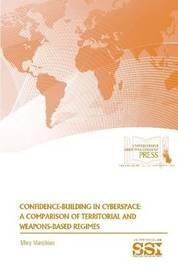 Confidence-Building in Cyberspace: A Comparison of Territorial and Weapons-Based Regimes by Mary Manjikian
