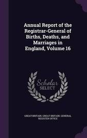 Annual Report of the Registrar-General of Births, Deaths, and Marriages in England, Volume 16 by Great Britain