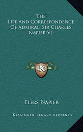 The Life and Correspondence of Admiral, Sir Charles Napier V1 by Elers Napier