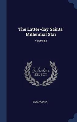 The Latter-Day Saints' Millennial Star; Volume 53 by * Anonymous