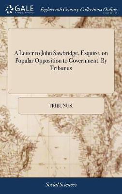 A Letter to John Sawbridge, Esquire, on Popular Opposition to Government. by Tribunus by Tribunus