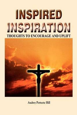 Inspired Inspiration: Thoughts to Encourage and Uplift by Audrey Perteete Hill