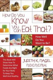 How Do You Know You Can Eat That? How Well Do You Want to Be? by Judith K Nagel Nd Cnc Mh
