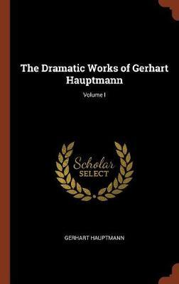 The Dramatic Works of Gerhart Hauptmann; Volume I by Gerhart Hauptmann image