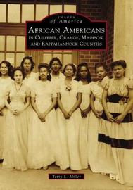 African Americans in Culpeper, Orange, Madison and Rappahannock Counties by Terry L Miller