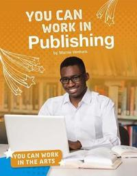 You Can Work in the Arts: You Can Work in Publishing by Marne Ventura