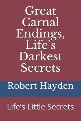 Great Carnal Endings, Life's Darkest Secrets by Robert L Hayden