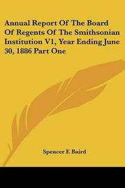 Annual Report of the Board of Regents of the Smithsonian Institution V1, Year Ending June 30, 1886 Part One by Spencer F. Baird image