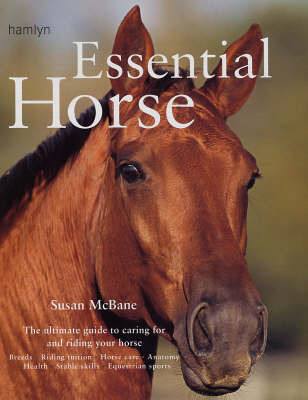 Essential Horse: Tthe Ultimate Guide to Caring for and Riding Your Horse by Susan McBane