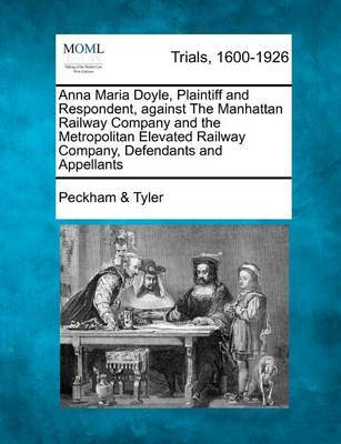 Anna Maria Doyle, Plaintiff and Respondent, Against the Manhattan Railway Company and the Metropolitan Elevated Railway Company, Defendants and Appellants by Peckham & Tyler