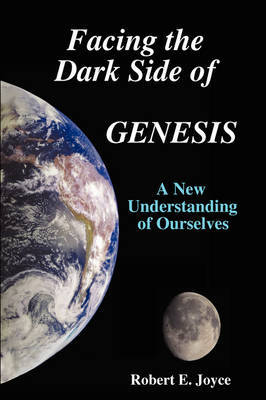 Facing the Dark Side of GENESIS: A New Understanding of Ourselves by Robert E. Joyce