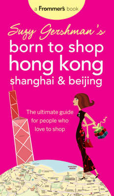 Suzy Gershman's Born to Shop Hong Kong, Shanghai and Beijing: The Ultimate Guide for People Who Love to Shop by Suzy Gershman image
