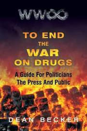 To End the War on Drugs, a Guide for Politicians, the Press and Public by MR Dean Becker