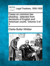 Cases on Common Law Pleading: Selected from Decisions of English and American Courts. Volume 3 of 3 by Clarke Butler Whittier