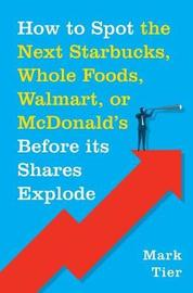 How to Spot the Next Starbucks, Whole Foods, Walmart, or McDonald's Before Its Shares Explode by Mark Tier