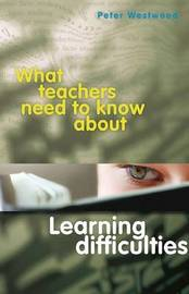 What Teachers Need to Know About Learning Difficulties by Peter Westwood
