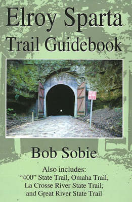 """Elroy Sparta Trail Guidebook: Also Includes: """"400"""" State Trail, Omaha Trail, La Crosse River State Trail, and Great River State Trail by Bob Sobie image"""