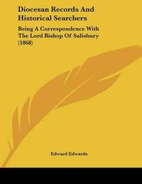 Diocesan Records and Historical Searchers: Being a Correspondence with the Lord Bishop of Salisbury (1868) by Edward Edwards