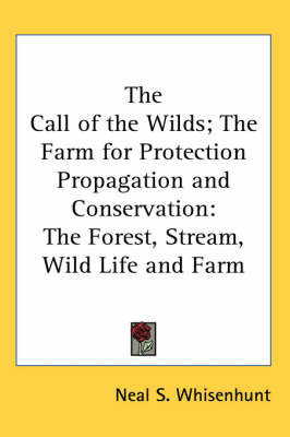 The Call of the Wilds; The Farm for Protection Propagation and Conservation: The Forest, Stream, Wild Life and Farm by Neal S. Whisenhunt