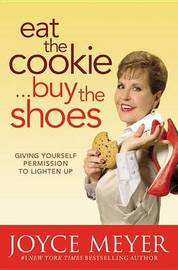 Eat the Cookie...Buy the Shoes: Giving Yourself Permission to Lighten Up by Joyce Meyer image
