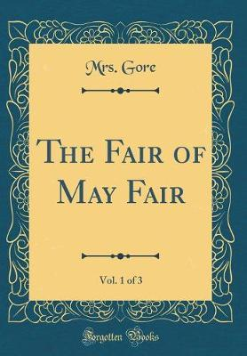 The Fair of May Fair, Vol. 1 of 3 (Classic Reprint) by Mrs Gore