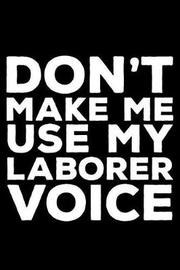 Don't Make Me Use My Laborer Voice by Creative Juices Publishing