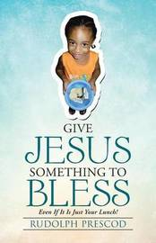 Give Jesus Something to Bless by Rudolph Prescod