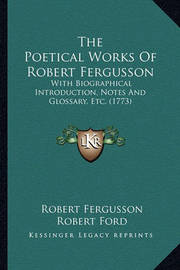 The Poetical Works of Robert Fergusson: With Biographical Introduction, Notes and Glossary, Etc. (1773) by Robert Fergusson