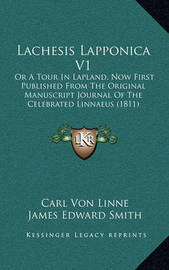 Lachesis Lapponica V1: Or a Tour in Lapland, Now First Published from the Original Manuscript Journal of the Celebrated Linnaeus (1811) by Carl von Linne