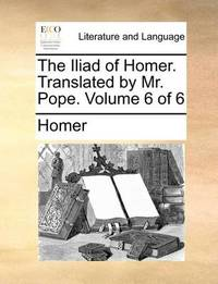 The Iliad of Homer. Translated by Mr. Pope. Volume 6 of 6 by Homer