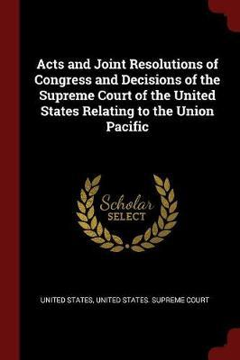 Acts and Joint Resolutions of Congress and Decisions of the Supreme Court of the United States Relating to the Union Pacific