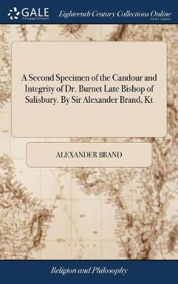A Second Specimen of the Candour and Integrity of Dr. Burnet Late Bishop of Salisbury. by Sir Alexander Brand, Kt by Alexander Brand