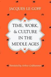 Time, Work and Culture in the Middle Ages by Jacques Le Goff