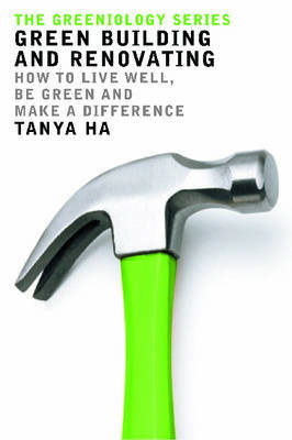 Green Building and Renovating: How to Live Well, be Green and Make a Difference by Tanya Ha