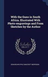 With the Guns in South Africa. Illustrated with Photo-Engravings and from Sketches by the Author by Edward Whipple Bancroft Morrison