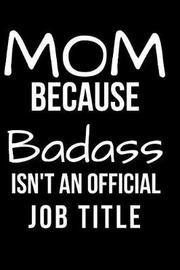 Mom Because Badass Isn't an Official Job Title by Hunter Leilani Elliott